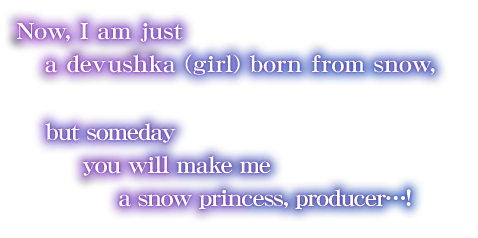 Now, I am just a devushka (girl) born from snow, but someday you will make me a snow princess, producer…!