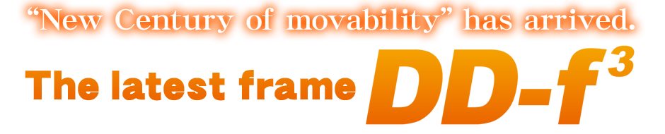 """New Century of movability"" has arrived.The latest frame ""DD-f³"""