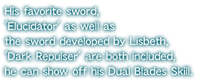His favorite sword, 'Elucidator' as well as the sword developed by Lisbeth, 'Dark Repulser' are both included, he can show off his Dual Blades Skill.