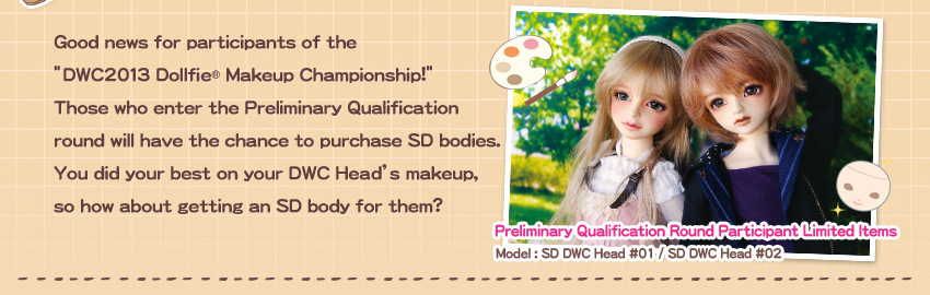 "Good news for participants of the ""DWC2013 Dollfie(R) Makeup Championship!"" Those who enter the Preliminary Qualification round will have the chance to purchase SD bodies. You did your best on your DWC Head's makeup, so how about getting an SD body for them? Preliminary Qualification Round Participant Limited Items Model : SD DWC Head #01 / SD DWC Head #02"