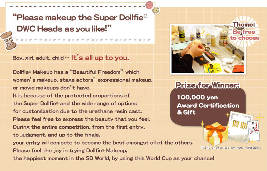 """Please makeup the Super Dollfie® DWC Heads as you like!""Boy, girl, adult, child … It's all up to you. Dollfie® Makeup has a""Beautiful Freedom"" which  women's makeup, stage actors' expressional makeup,  or movie makeups don't have. It is because of the protected proportions of  the Super Dollfie® and the wide range of options  for customization due to the urethane resin cast. Please feel free to express the beauty that you feel. During the entire competition, from the first entry,  to judgment, and up to the finale,  your entry will compete to become the best amongst all of the others. Please feel the joy in trying Dollfie® Makeup,  the happiest moment in the SD World, by using this World Cup as your chance!"