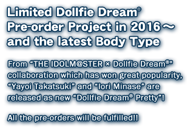 "Limited Dollfie Dream Pre-order Project in 2016 ~ and the latest Body Type  From ""THE IDOLM@STER × Dollfie Dream"" collaboration which has won great popularity,  ""Yayoi Takatsuki"" and ""Iori Minase"" are released as new ""Dollfie Dream Pretty""!   All the pre-orders will be fulfilled!!"