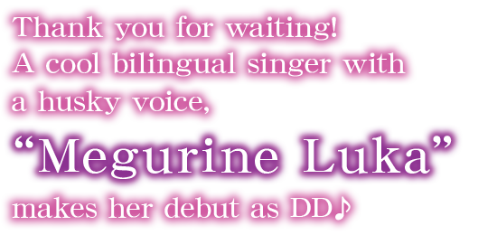 "Thank you for waiting! A cool bilingual singer with a husky voice, ""Megurine Luka"" makes her debut as DD♪"