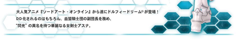 """大人気アニメ『ソードアート・オンライン』から遂にドルフィードリーム(R)が登場!DD化されるのはもちろん、血盟騎士団の副団長を務め、""""閃光""""の異名を持つ華麗なる女剣士アスナ。"""